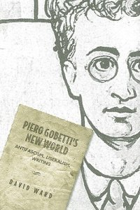 """Piero Gobetti's New World: Antifascism, Liberalism, Writing"" (University of Toronto Press, 2010)"
