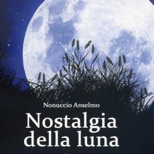 «Nostalgia della Luna», di Nonuccio Anselmo, pp. 128, Pietro Vittorietti Edizioni, Euro 12,00